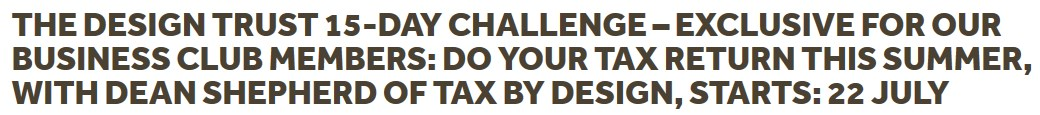 The Design Trust 15-day Challenge – exclusive for our Business Club members: Do your tax return this Summer, with Dean Shepherd of Tax by Design, starts: 22 July