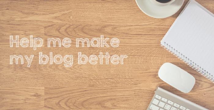 Help me make my blog better
